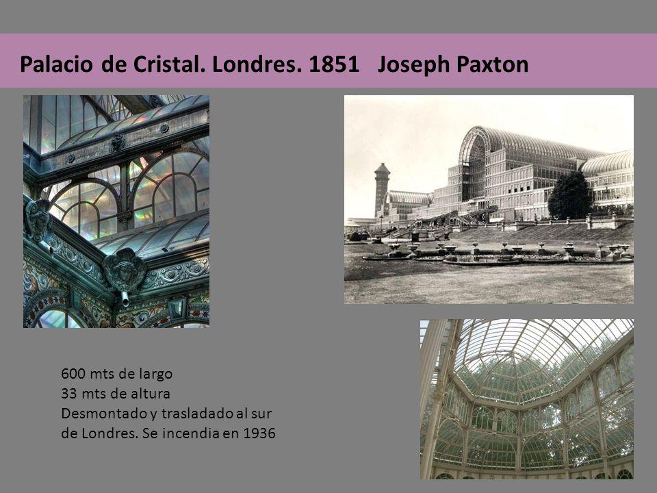Palacio de Cristal. Londres. 1851 Joseph Paxton 600 mts de largo 33 mts de altura Desmontado y trasladado al sur de Londres. Se incendia en 1936