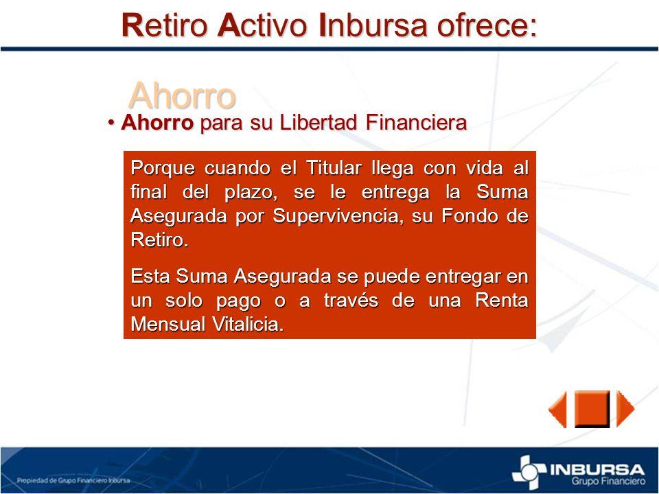 Ahorro Retiro Activo Inbursa ofrece: Ahorro para su Libertad Financiera Ahorro para su Libertad Financiera Porque cuando el Titular llega con vida al