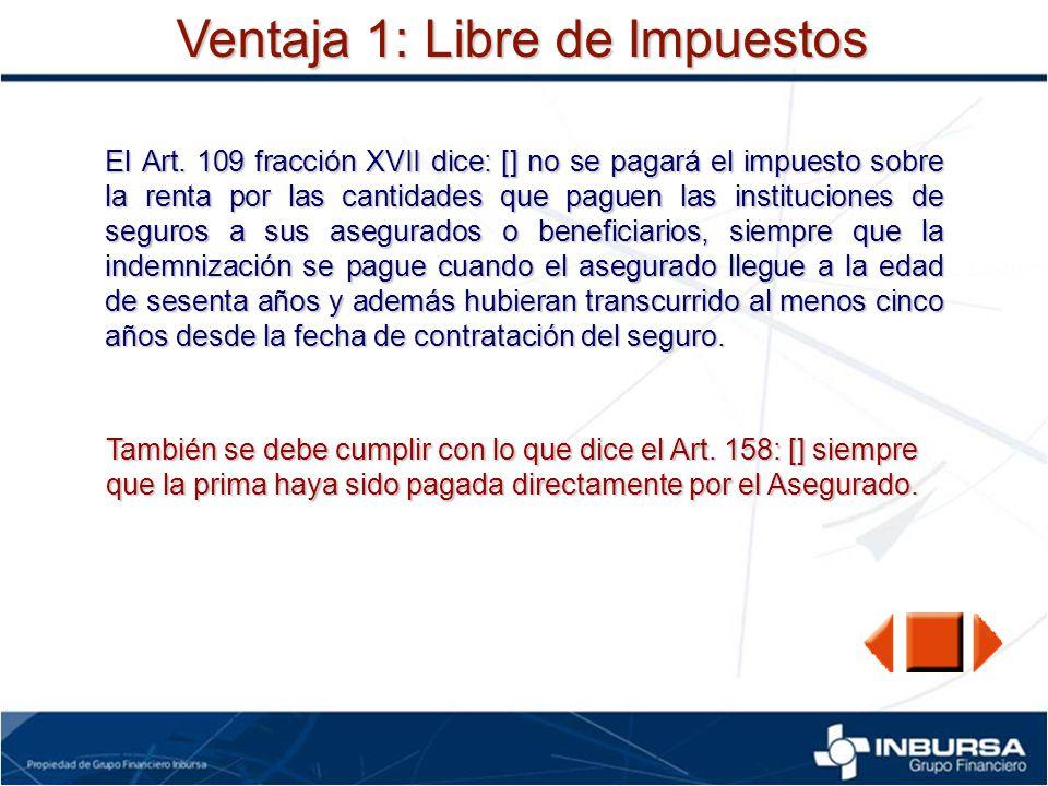 Ventaja 1: Libre de Impuestos El Art. 109 fracción XVII dice: [] no se pagará el impuesto sobre la renta por las cantidades que paguen las institucion