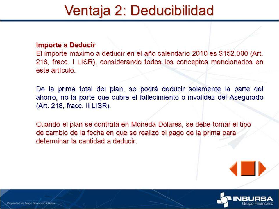 Ventaja 2: Deducibilidad Importe a Deducir El importe máximo a deducir en el año calendario 2010 es $152,000 (Art. 218, fracc. I LISR), considerando t