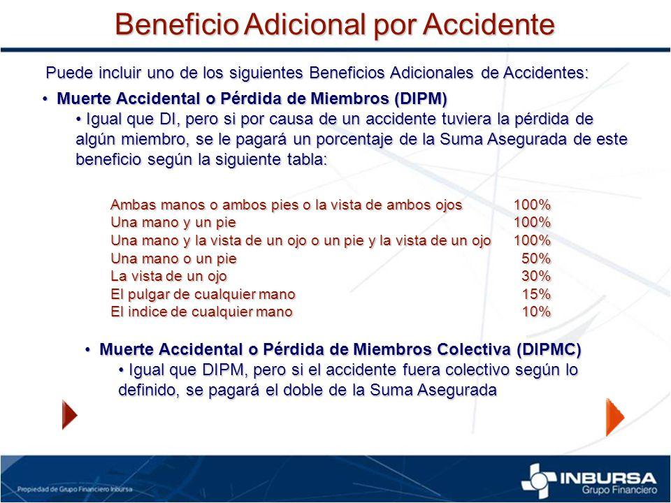 Puede incluir uno de los siguientes Beneficios Adicionales de Accidentes: Muerte Accidental o Pérdida de Miembros (DIPM) Muerte Accidental o Pérdida d