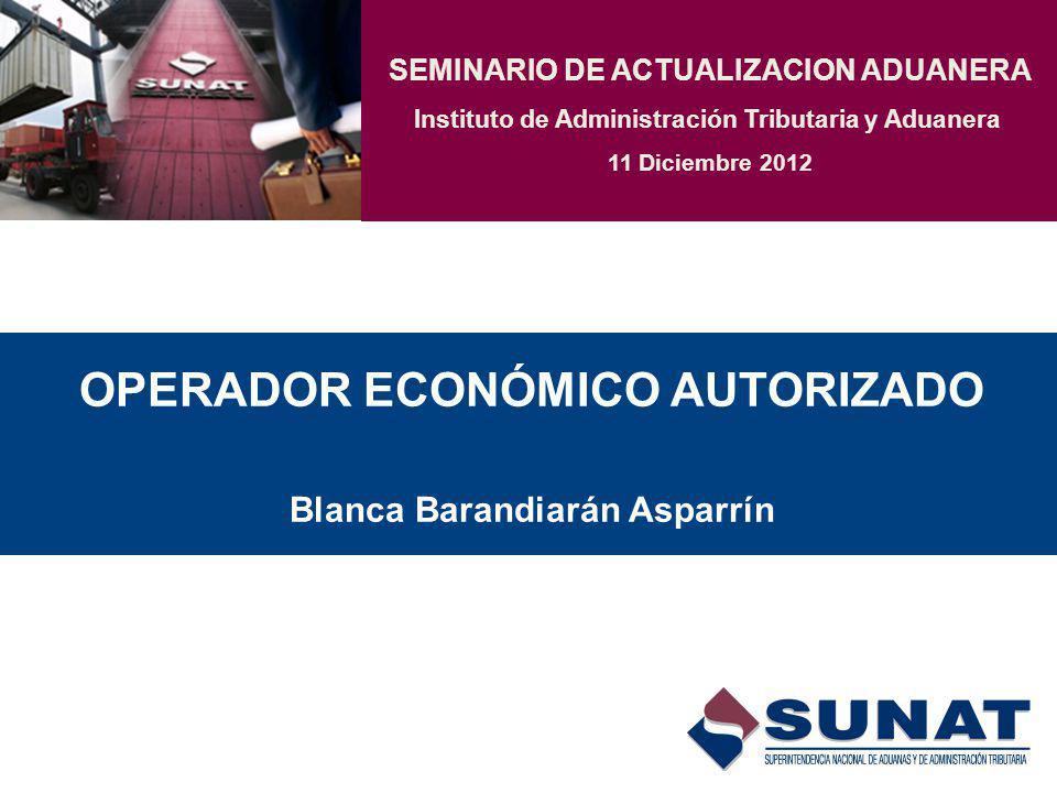 OPERADOR ECONÓMICO AUTORIZADO Blanca Barandiarán Asparrín SEMINARIO DE ACTUALIZACION ADUANERA Instituto de Administración Tributaria y Aduanera 11 Diciembre 2012