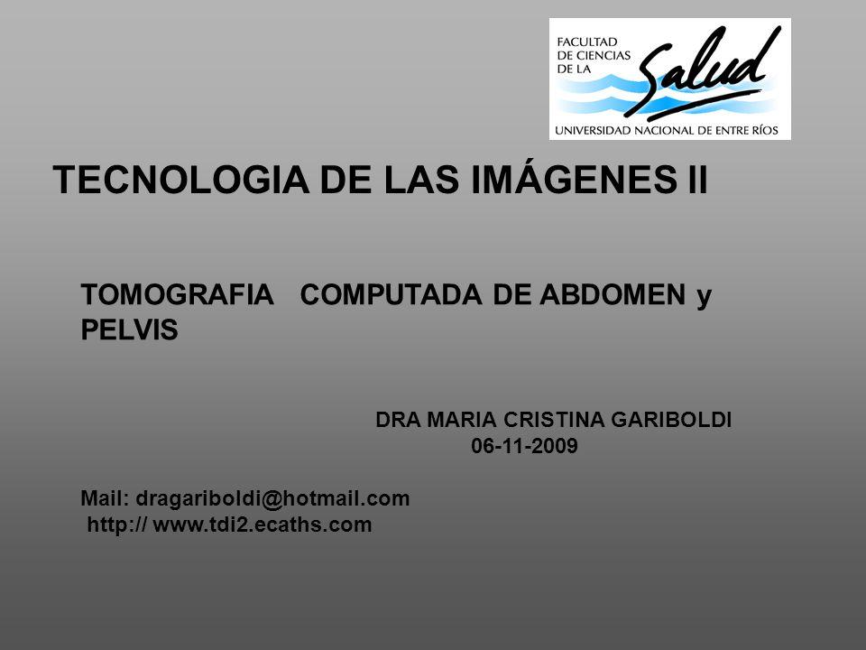TECNOLOGIA DE LAS IMÁGENES ll TOMOGRAFIA COMPUTADA DE ABDOMEN y PELVIS DRA MARIA CRISTINA GARIBOLDI 06-11-2009 Mail: dragariboldi@hotmail.com http:// www.tdi2.ecaths.com