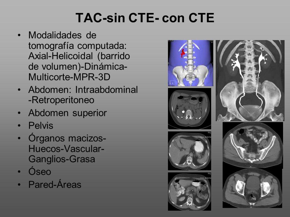 TAC-sin CTE- con CTE Modalidades de tomografía computada: Axial-Helicoidal (barrido de volumen)-Dinámica- Multicorte-MPR-3D Abdomen: Intraabdominal -Retroperitoneo Abdomen superior Pelvis Órganos macizos- Huecos-Vascular- Ganglios-Grasa Óseo Pared-Áreas