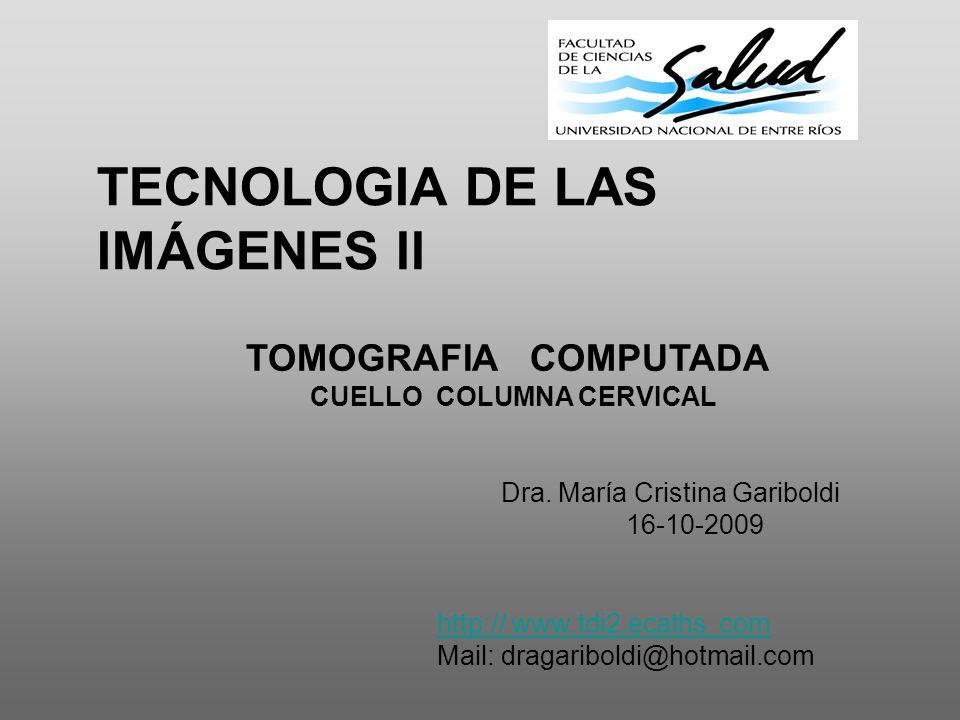 TECNOLOGIA DE LAS IMÁGENES ll TOMOGRAFIA COMPUTADA CUELLO COLUMNA CERVICAL Dra. María Cristina Gariboldi 16-10-2009 http:// www.tdi2.ecaths. com Mail: