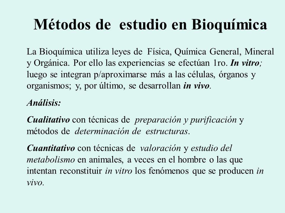 Métodos de estudio en Bioquímica La Bioquímica utiliza leyes de Física, Química General, Mineral y Orgánica. Por ello las experiencias se efectúan 1ro