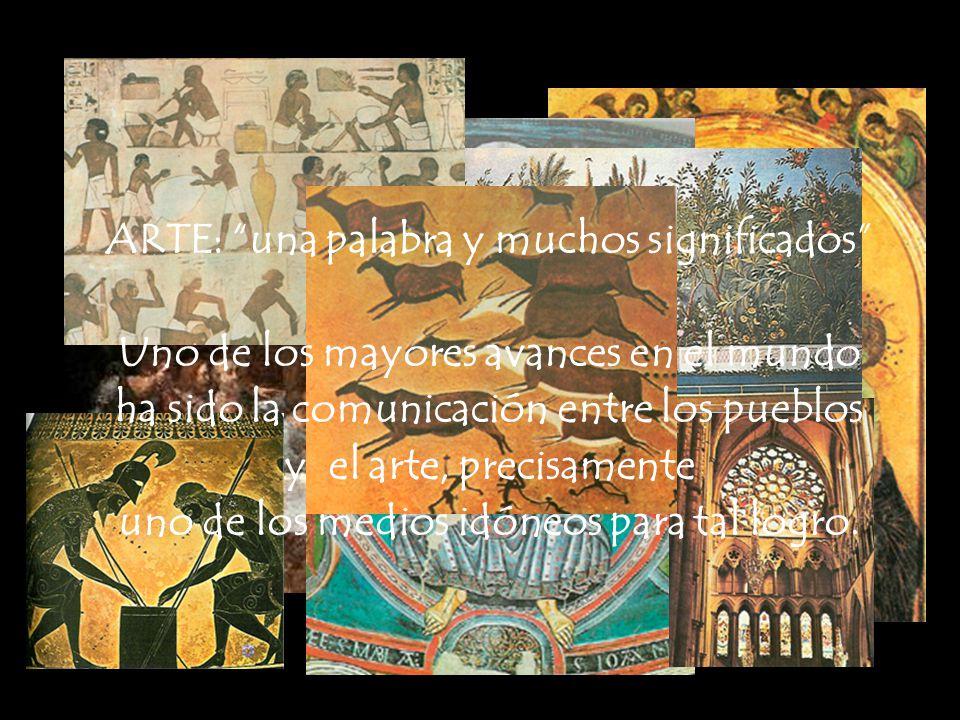 ARTE: una palabra y muchos significados Uno de los mayores avances en el mundo ha sido la comunicación entre los pueblos y el arte, precisamente uno d