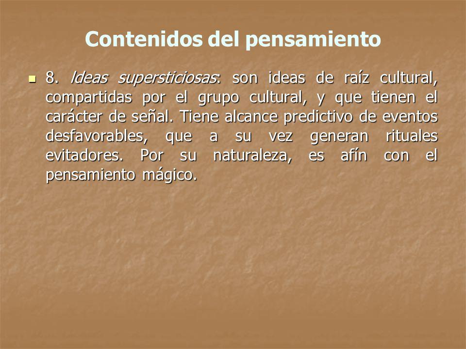 Contenidos del pensamiento 8. ldeas supersticiosas: son ideas de raíz cultural, compartidas por el grupo cultural, y que tienen el carácter de señal.
