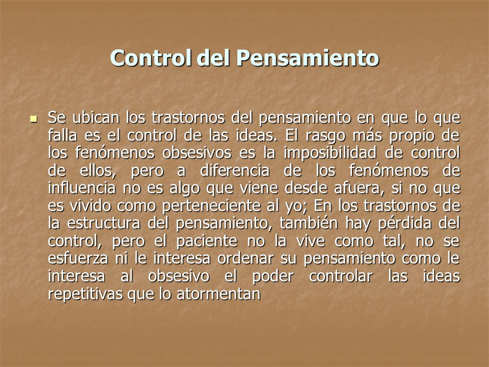Control del Pensamiento Se ubican los trastornos del pensamiento en que lo que falla es el control de las ideas. El rasgo más propio de los fenómenos