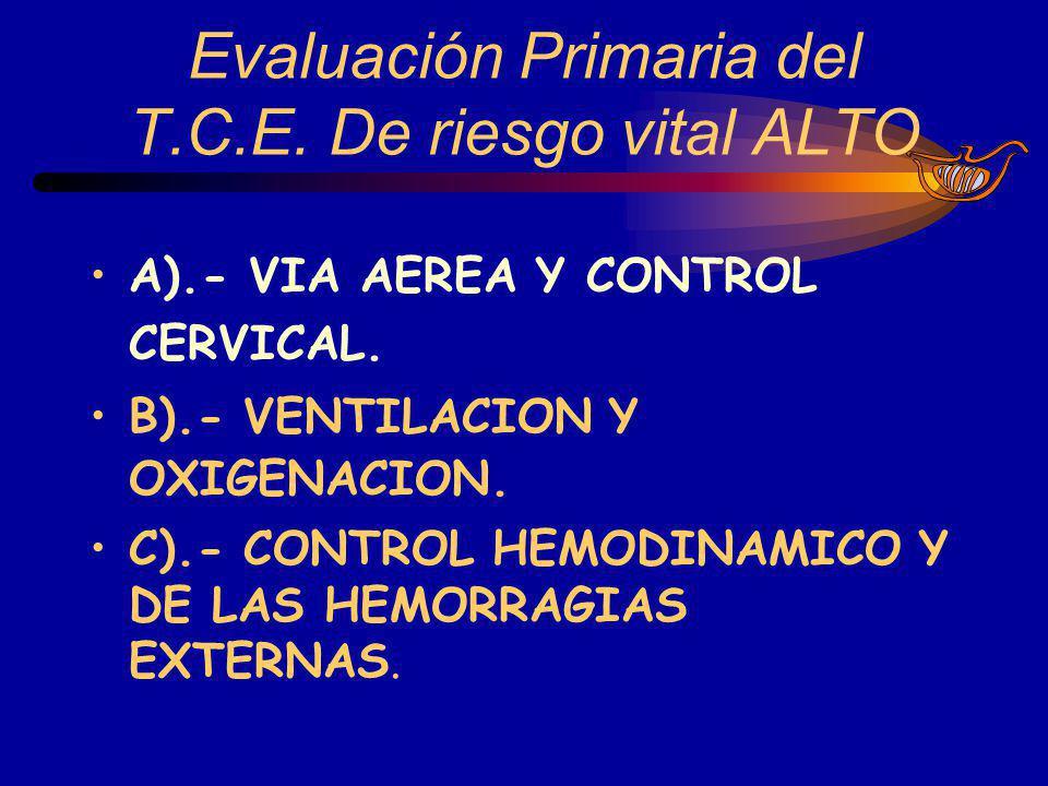 Evaluación Primaria del T.C.E. De riesgo vital ALTO A).- VIA AEREA Y CONTROL CERVICAL. B).- VENTILACION Y OXIGENACION. C).- CONTROL HEMODINAMICO Y DE