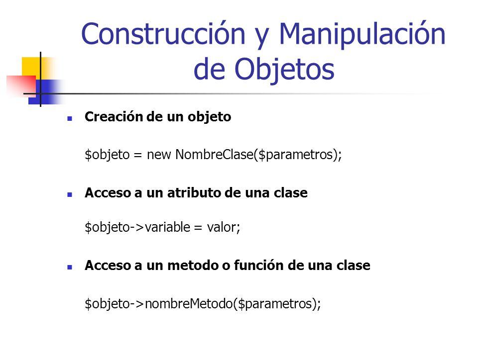 Construcción y Manipulación de Objetos Creación de un objeto $objeto = new NombreClase($parametros); Acceso a un atributo de una clase $objeto->variable = valor; Acceso a un metodo o función de una clase $objeto->nombreMetodo($parametros);