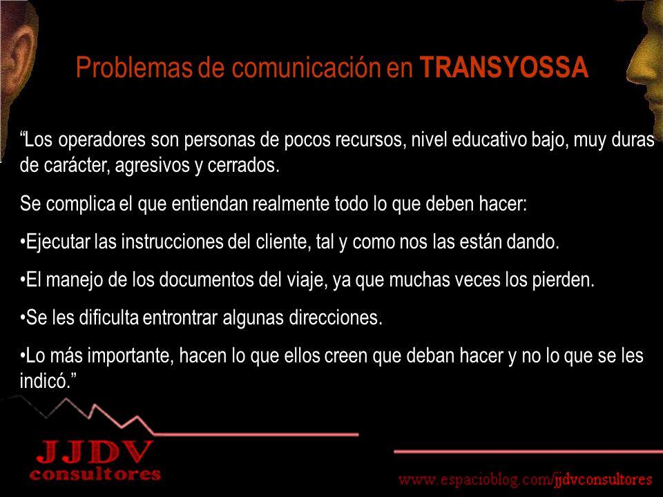 Problemas de comunicación en TRANSYOSSA Los operadores son personas de pocos recursos, nivel educativo bajo, muy duras de carácter, agresivos y cerrados.