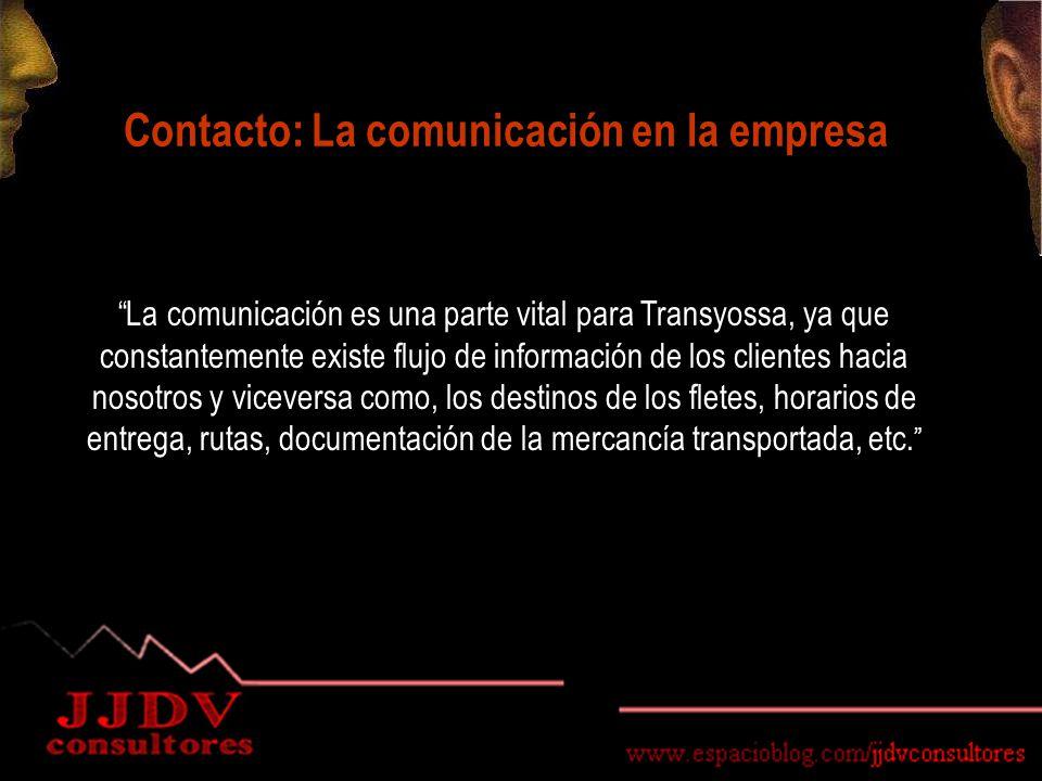 Contacto: La comunicación en la empresa La comunicación es una parte vital para Transyossa, ya que constantemente existe flujo de información de los clientes hacia nosotros y viceversa como, los destinos de los fletes, horarios de entrega, rutas, documentación de la mercancía transportada, etc.