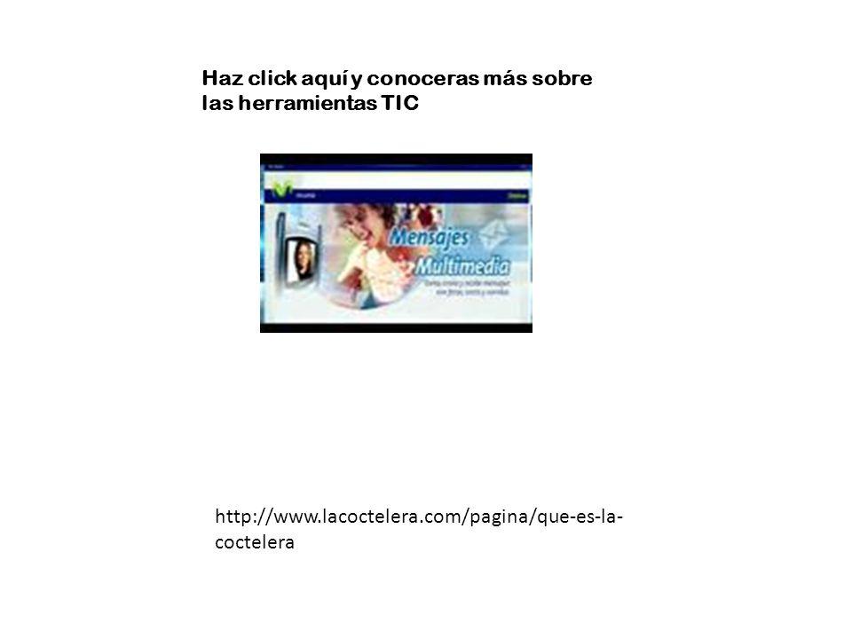 Haz click aquí y conoceras más sobre las herramientas TIC http://www.lacoctelera.com/pagina/que-es-la- coctelera