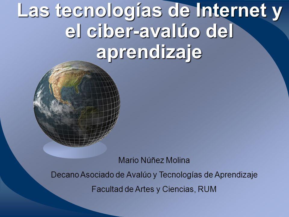 Las tecnologías de Internet y el ciber-avalúo del aprendizaje Mario Núñez Molina Decano Asociado de Avalúo y Tecnologías de Aprendizaje Facultad de Artes y Ciencias, RUM