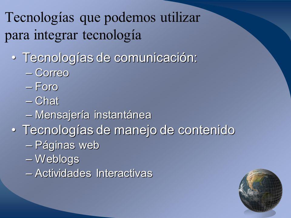 Tecnologías que podemos utilizar para integrar tecnología Tecnologías de comunicación:Tecnologías de comunicación: –Correo –Foro –Chat –Mensajería instantánea Tecnologías de manejo de contenidoTecnologías de manejo de contenido –Páginas web –Weblogs –Actividades Interactivas