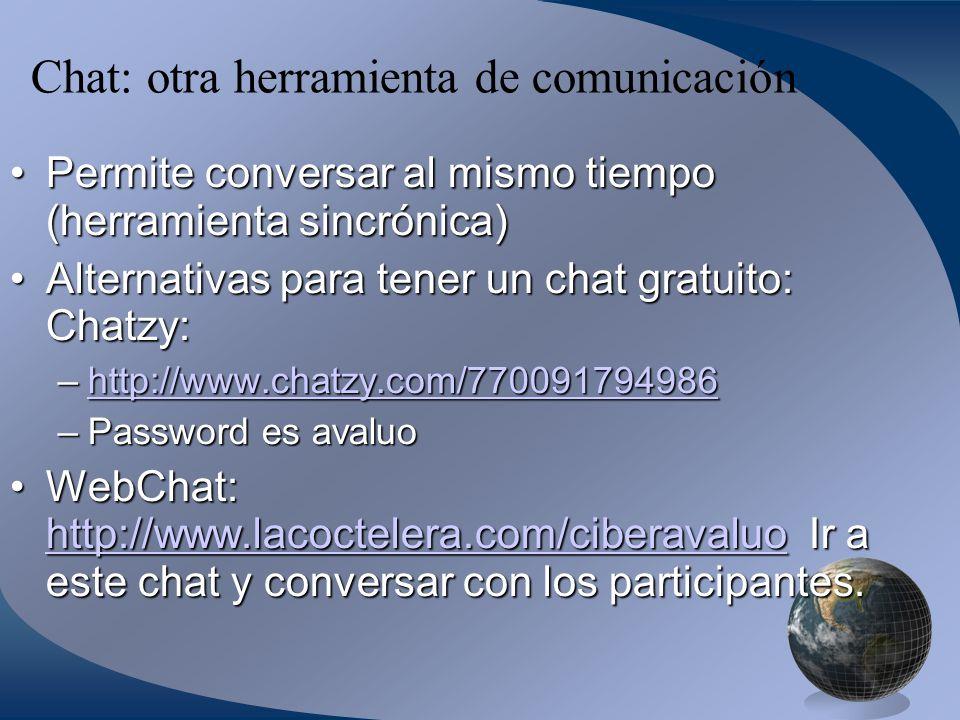Chat: otra herramienta de comunicación Permite conversar al mismo tiempo (herramienta sincrónica)Permite conversar al mismo tiempo (herramienta sincrónica) Alternativas para tener un chat gratuito: Chatzy:Alternativas para tener un chat gratuito: Chatzy: –http://www.chatzy.com/770091794986 http://www.chatzy.com/770091794986 –Password es avaluo WebChat: http://www.lacoctelera.com/ciberavaluo Ir a este chat y conversar con los participantes.WebChat: http://www.lacoctelera.com/ciberavaluo Ir a este chat y conversar con los participantes.