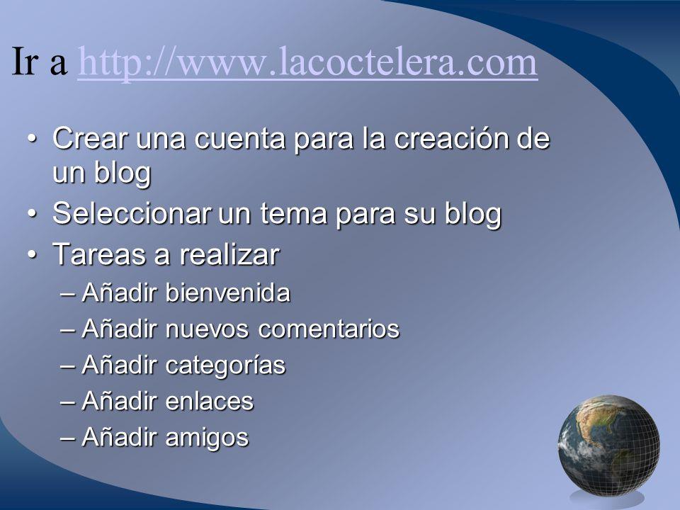 Ir a http://www.lacoctelera.comhttp://www.lacoctelera.com Crear una cuenta para la creación de un blogCrear una cuenta para la creación de un blog Seleccionar un tema para su blogSeleccionar un tema para su blog Tareas a realizarTareas a realizar –Añadir bienvenida –Añadir nuevos comentarios –Añadir categorías –Añadir enlaces –Añadir amigos