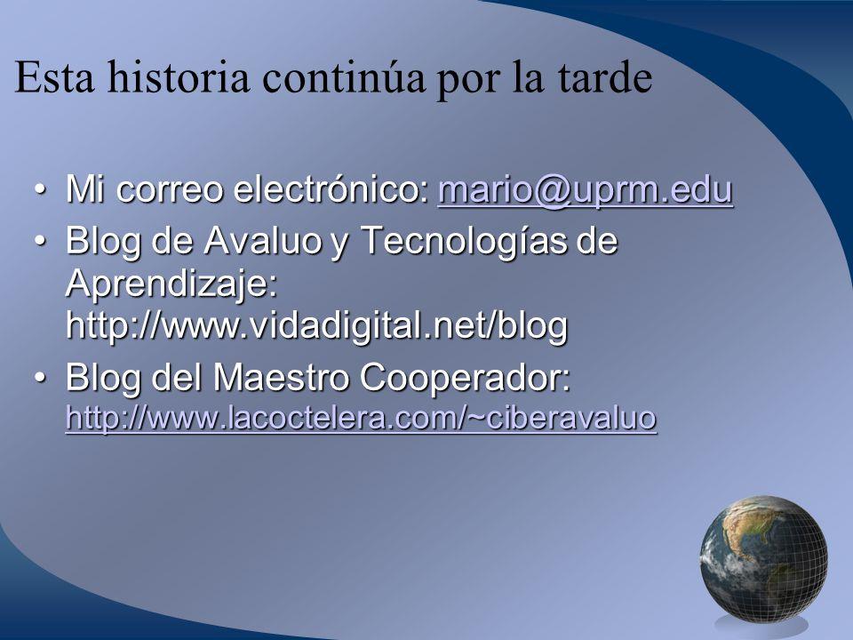Esta historia continúa por la tarde Mi correo electrónico: mario@uprm.eduMi correo electrónico: mario@uprm.edumario@uprm.edu Blog de Avaluo y Tecnologías de Aprendizaje: http://www.vidadigital.net/blogBlog de Avaluo y Tecnologías de Aprendizaje: http://www.vidadigital.net/blog Blog del Maestro Cooperador: http://www.lacoctelera.com/~ciberavaluoBlog del Maestro Cooperador: http://www.lacoctelera.com/~ciberavaluo http://www.lacoctelera.com/~ciberavaluo