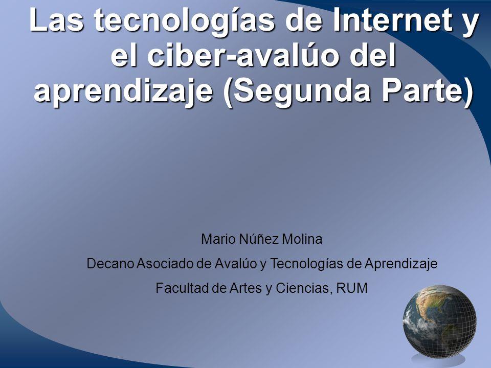 Las tecnologías de Internet y el ciber-avalúo del aprendizaje (Segunda Parte) Mario Núñez Molina Decano Asociado de Avalúo y Tecnologías de Aprendizaje Facultad de Artes y Ciencias, RUM