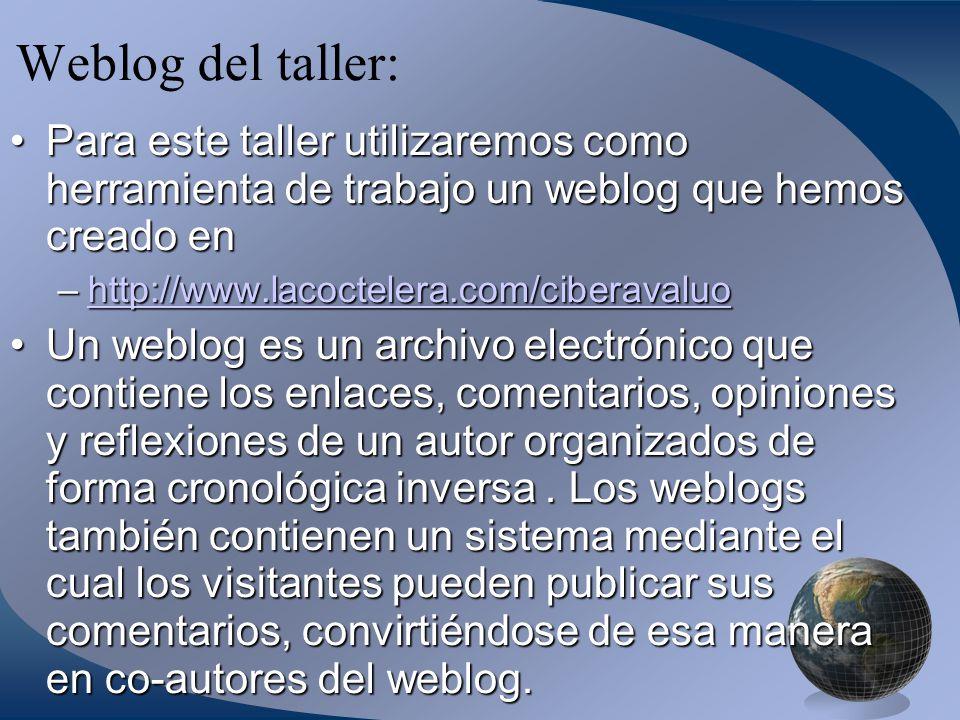 Weblog del taller: Para este taller utilizaremos como herramienta de trabajo un weblog que hemos creado enPara este taller utilizaremos como herramienta de trabajo un weblog que hemos creado en –http://www.lacoctelera.com/ciberavaluo http://www.lacoctelera.com/ciberavaluo Un weblog es un archivo electrónico que contiene los enlaces, comentarios, opiniones y reflexiones de un autor organizados de forma cronológica inversa.