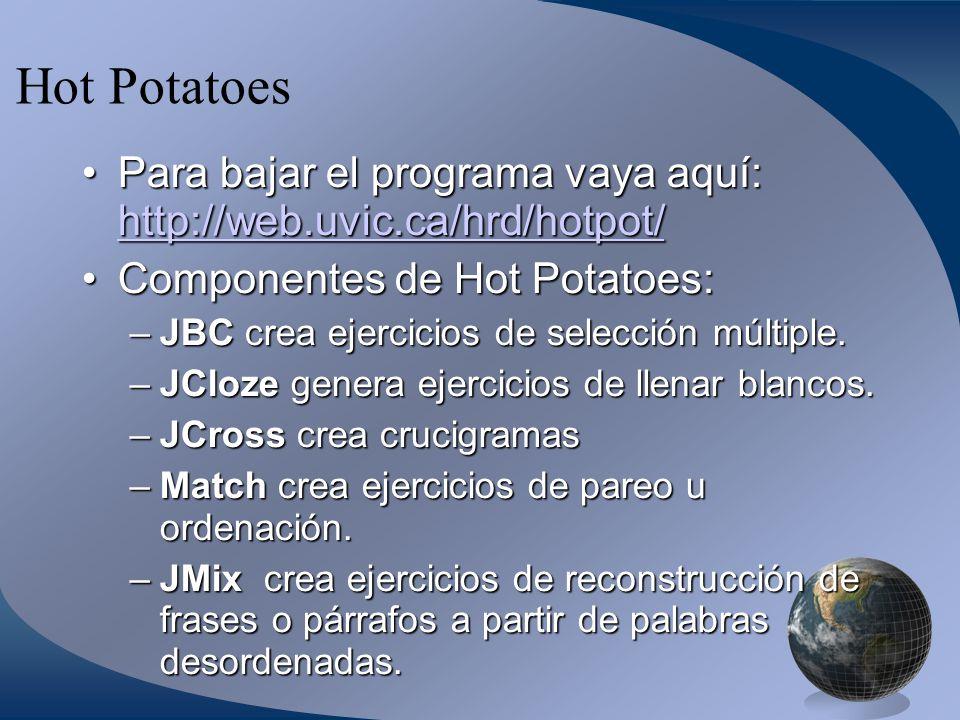 Hot Potatoes Para bajar el programa vaya aquí: http://web.uvic.ca/hrd/hotpot/Para bajar el programa vaya aquí: http://web.uvic.ca/hrd/hotpot/ http://web.uvic.ca/hrd/hotpot/ Componentes de Hot Potatoes:Componentes de Hot Potatoes: –JBC crea ejercicios de selección múltiple.