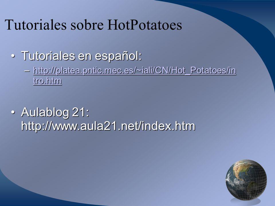 Tutoriales sobre HotPotatoes Tutoriales en español:Tutoriales en español: –http://platea.pntic.mec.es/~iali/CN/Hot_Potatoes/in tro.htm http://platea.pntic.mec.es/~iali/CN/Hot_Potatoes/in tro.htmhttp://platea.pntic.mec.es/~iali/CN/Hot_Potatoes/in tro.htm Aulablog 21: http://www.aula21.net/index.htmAulablog 21: http://www.aula21.net/index.htm