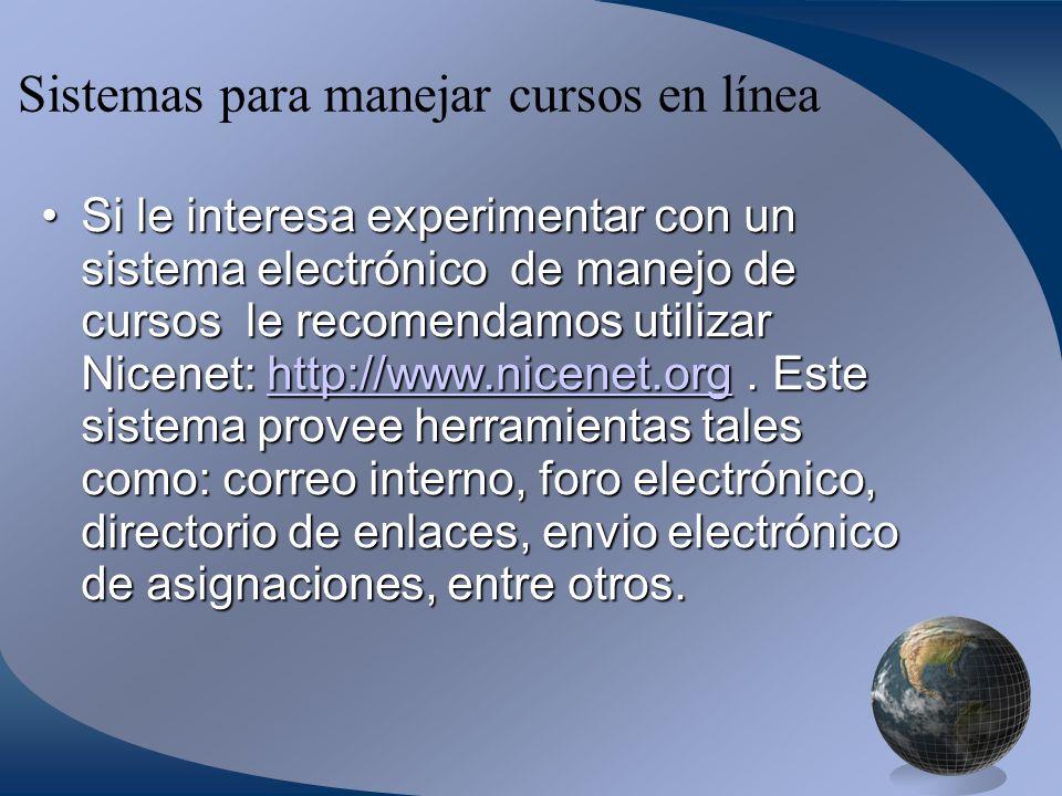 Sistemas para manejar cursos en línea Si le interesa experimentar con un sistema electrónico de manejo de cursos le recomendamos utilizar Nicenet: http://www.nicenet.org.