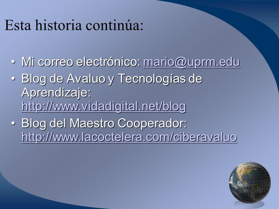 Esta historia continúa: Mi correo electrónico: mario@uprm.eduMi correo electrónico: mario@uprm.edumario@uprm.edu Blog de Avaluo y Tecnologías de Aprendizaje: http://www.vidadigital.net/blogBlog de Avaluo y Tecnologías de Aprendizaje: http://www.vidadigital.net/blog http://www.vidadigital.net/blog Blog del Maestro Cooperador: http://www.lacoctelera.com/ciberavaluoBlog del Maestro Cooperador: http://www.lacoctelera.com/ciberavaluo http://www.lacoctelera.com/ciberavaluo