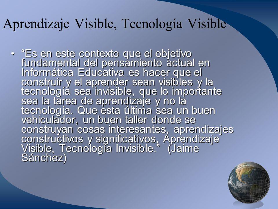 Aprendizaje Visible, Tecnología Visible Es en este contexto que el objetivo fundamental del pensamiento actual en Informática Educativa es hacer que el construir y el aprender sean visibles y la tecnología sea invisible, que lo importante sea la tarea de aprendizaje y no la tecnología.