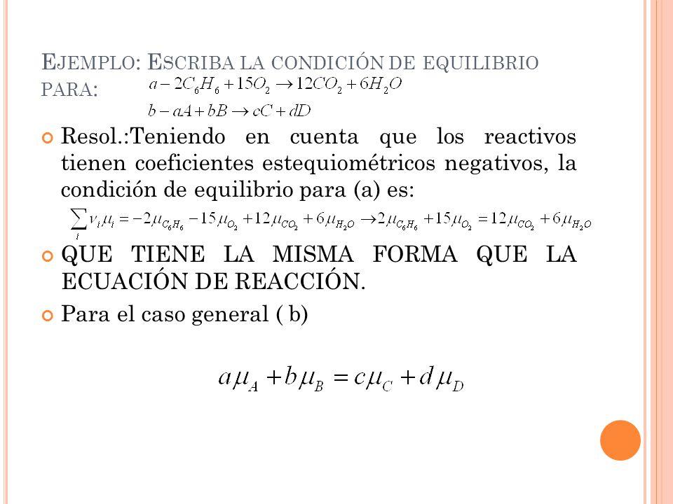 E JEMPLO : E SCRIBA LA CONDICIÓN DE EQUILIBRIO PARA : Resol.:Teniendo en cuenta que los reactivos tienen coeficientes estequiométricos negativos, la condición de equilibrio para (a) es: QUE TIENE LA MISMA FORMA QUE LA ECUACIÓN DE REACCIÓN.