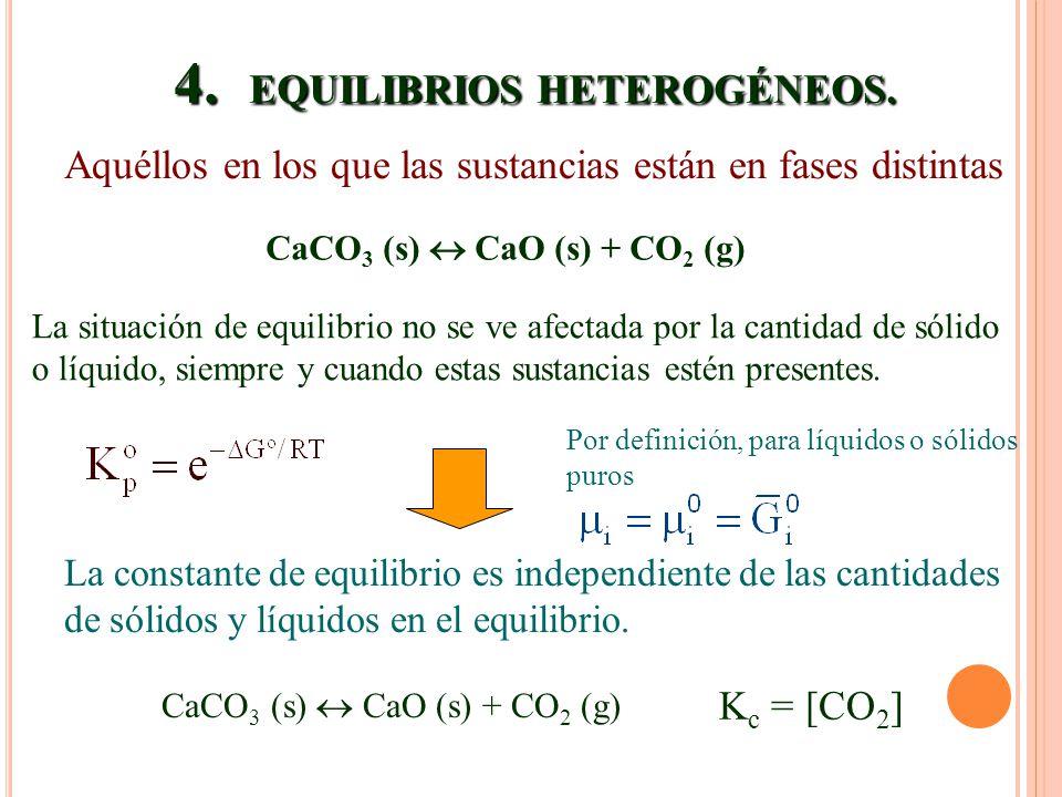 4. EQUILIBRIOS HETEROGÉNEOS. Aquéllos en los que las sustancias están en fases distintas CaCO 3 (s) CaO (s) + CO 2 (g) La situación de equilibrio no s
