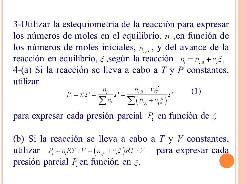 3-Utilizar la estequiometría de la reacción para expresar los números de moles en el equilibrio,,en función de los números de moles iniciales,, y del avance de la reacción en equilibrio,,según la reacción 4-(a) Si la reacción se lleva a cabo a T y P constantes, utilizar para expresar cada presión parcial en función de.