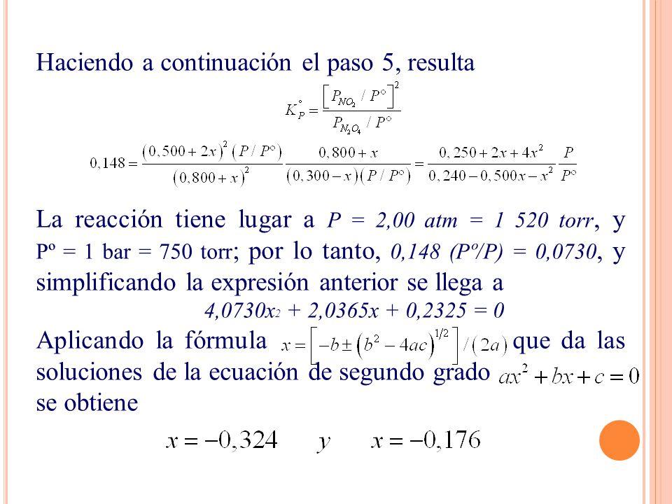 Haciendo a continuación el paso 5, resulta La reacción tiene lugar a P = 2,00 atm = 1 520 torr, y Pº = 1 bar = 750 torr ; por lo tanto, 0,148 (Pº/P) = 0,0730, y simplificando la expresión anterior se llega a 4,0730x 2 + 2,0365x + 0,2325 = 0 Aplicando la fórmula que da las soluciones de la ecuación de segundo grado se obtiene