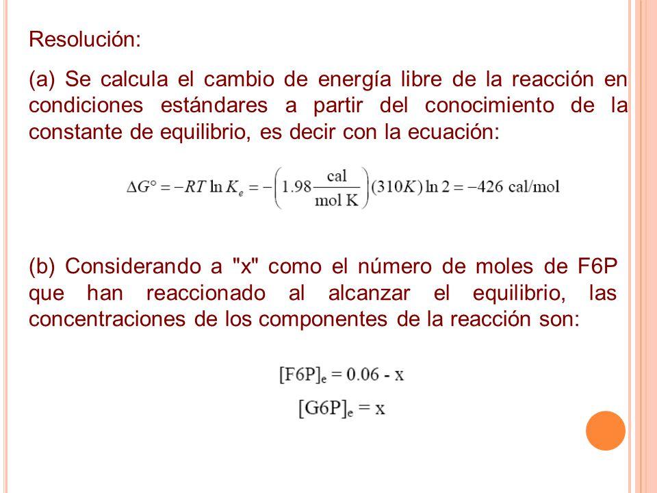 Resolución: (a) Se calcula el cambio de energía libre de la reacción en condiciones estándares a partir del conocimiento de la constante de equilibrio, es decir con la ecuación: (b) Considerando a x como el número de moles de F6P que han reaccionado al alcanzar el equilibrio, las concentraciones de los componentes de la reacción son: