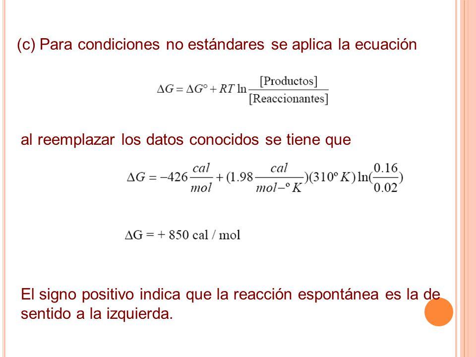 (c) Para condiciones no estándares se aplica la ecuación al reemplazar los datos conocidos se tiene que El signo positivo indica que la reacción espontánea es la de sentido a la izquierda.
