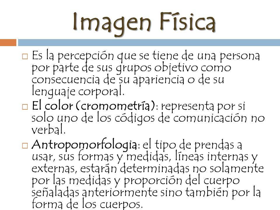 Imagen Física Es la percepción que se tiene de una persona por parte de sus grupos objetivo como consecuencia de su apariencia o de su lenguaje corporal.