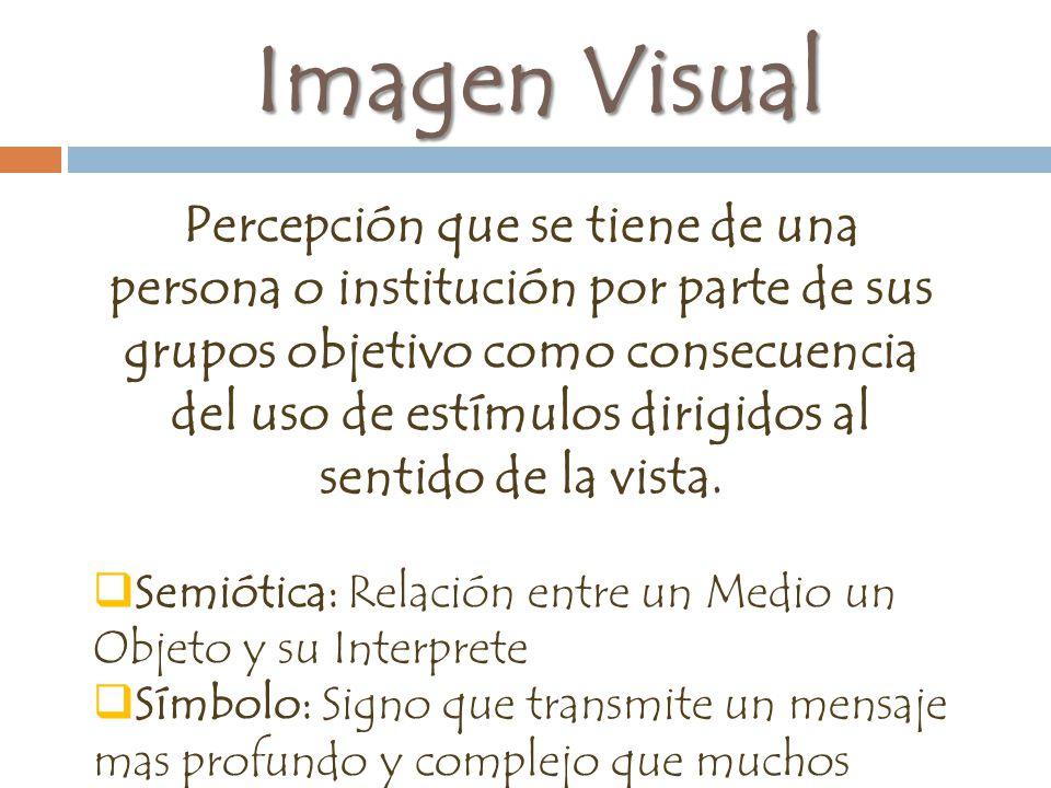Imagen Visual Percepción que se tiene de una persona o institución por parte de sus grupos objetivo como consecuencia del uso de estímulos dirigidos al sentido de la vista.
