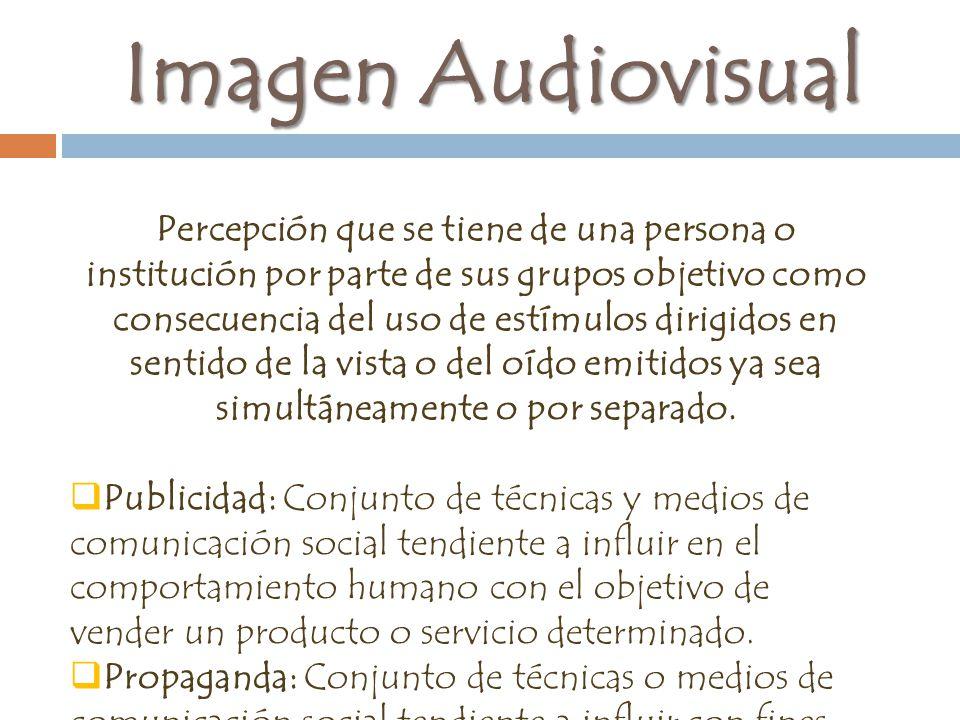 Imagen Audiovisual Percepción que se tiene de una persona o institución por parte de sus grupos objetivo como consecuencia del uso de estímulos dirigidos en sentido de la vista o del oído emitidos ya sea simultáneamente o por separado.