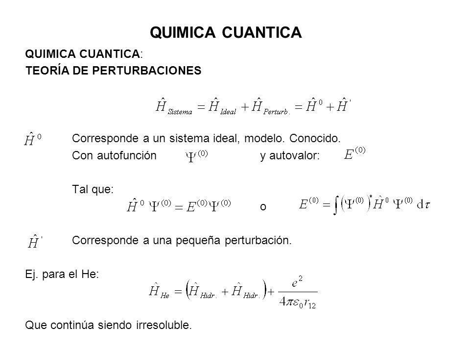 QUIMICA CUANTICA QUIMICA CUANTICA: TEORÍA DE PERTURBACIONES Corresponde a un sistema ideal, modelo. Conocido. Con autofunción y autovalor: Tal que: o