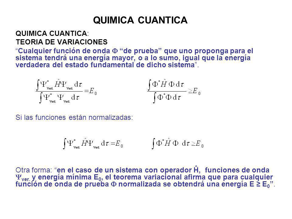 QUIMICA CUANTICA QUIMICA CUANTICA: TEORIA DE VARIACIONES Cualquier función de onda de prueba que uno proponga para el sistema tendrá una energía mayor