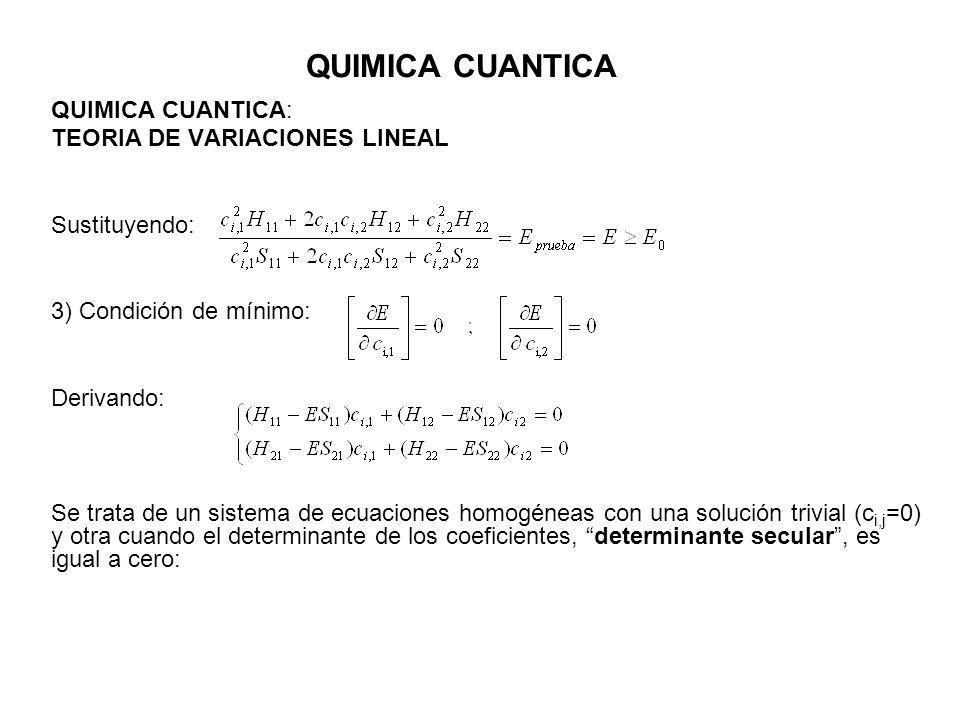 QUIMICA CUANTICA QUIMICA CUANTICA: TEORIA DE VARIACIONES LINEAL Sustituyendo: 3) Condición de mínimo: Derivando: Se trata de un sistema de ecuaciones homogéneas con una solución trivial (c i,j =0) y otra cuando el determinante de los coeficientes, determinante secular, es igual a cero: