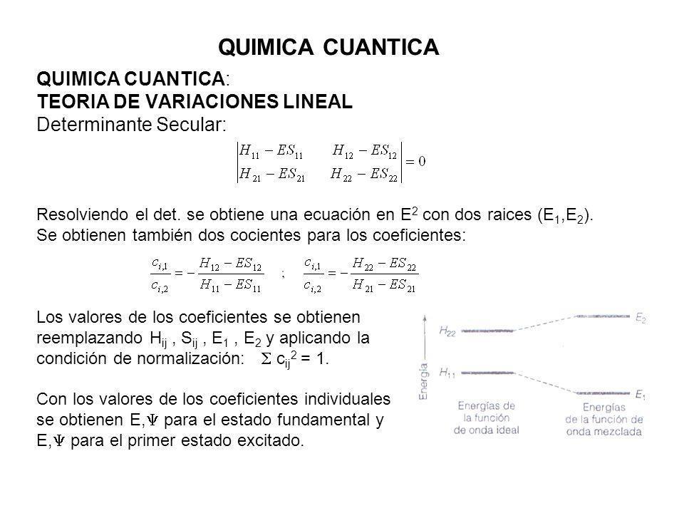 QUIMICA CUANTICA QUIMICA CUANTICA: TEORIA DE VARIACIONES LINEAL Determinante Secular: Resolviendo el det. se obtiene una ecuación en E 2 con dos raice