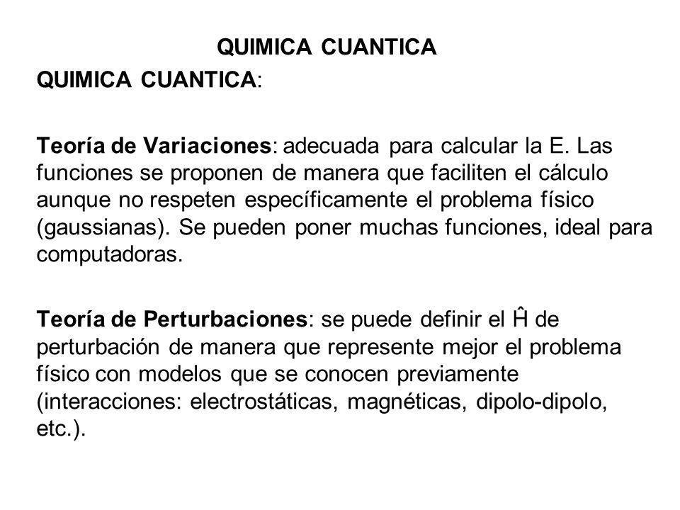 QUIMICA CUANTICA QUIMICA CUANTICA: Teoría de Variaciones: adecuada para calcular la E. Las funciones se proponen de manera que faciliten el cálculo au