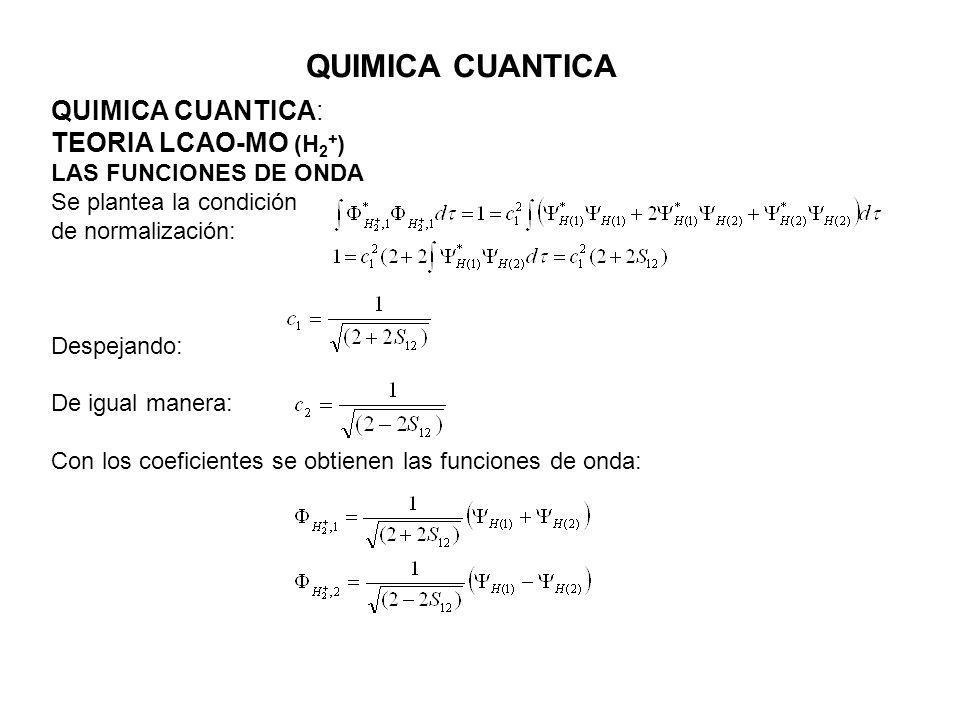 QUIMICA CUANTICA QUIMICA CUANTICA: TEORIA LCAO-MO (H 2 + ) LAS FUNCIONES DE ONDA Se plantea la condición de normalización: Despejando: De igual manera: Con los coeficientes se obtienen las funciones de onda: