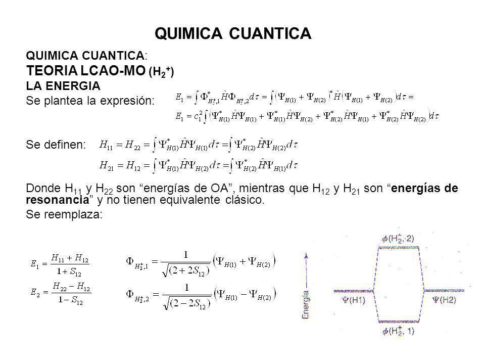 QUIMICA CUANTICA QUIMICA CUANTICA: TEORIA LCAO-MO (H 2 + ) LA ENERGIA Se plantea la expresión: Se definen: Donde H 11 y H 22 son energías de OA, mient