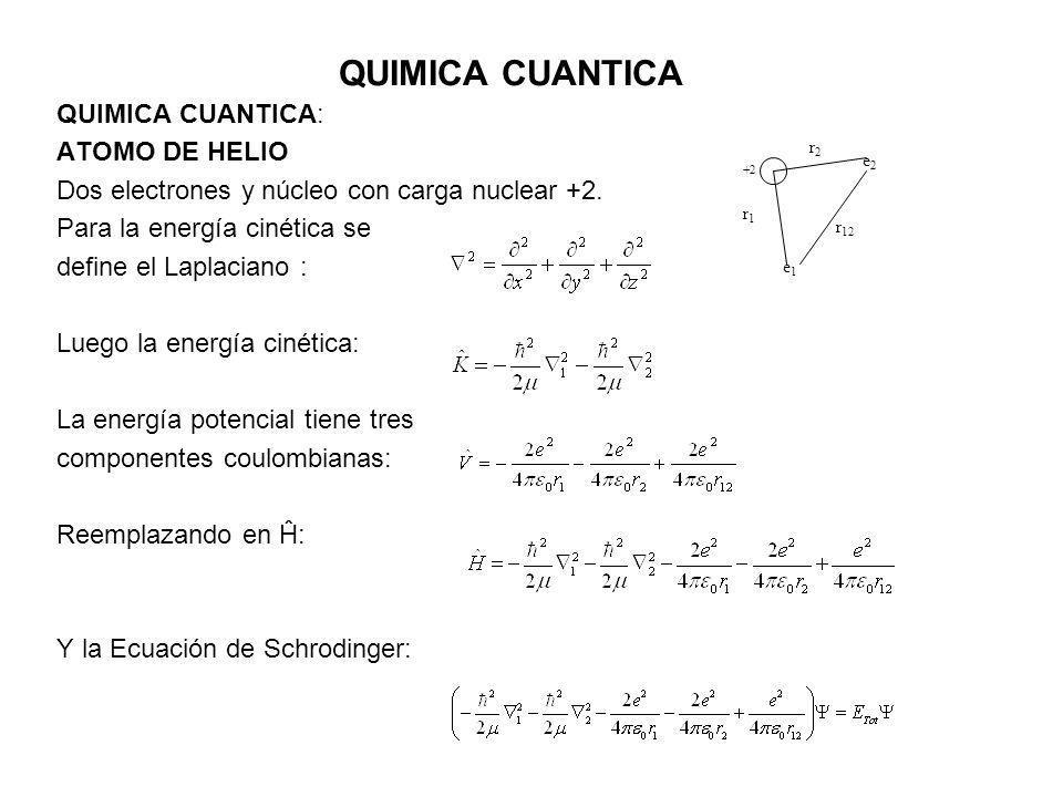 QUIMICA CUANTICA QUIMICA CUANTICA: ATOMO DE HELIO Agrupando el Hamiltoniano para cada electrón: Se asemeja a la suma de 2 hamiltonianos monoelectrónicos … salvo por el último término que no puede separarse (r 12 depende de la posición de ambos electrones).
