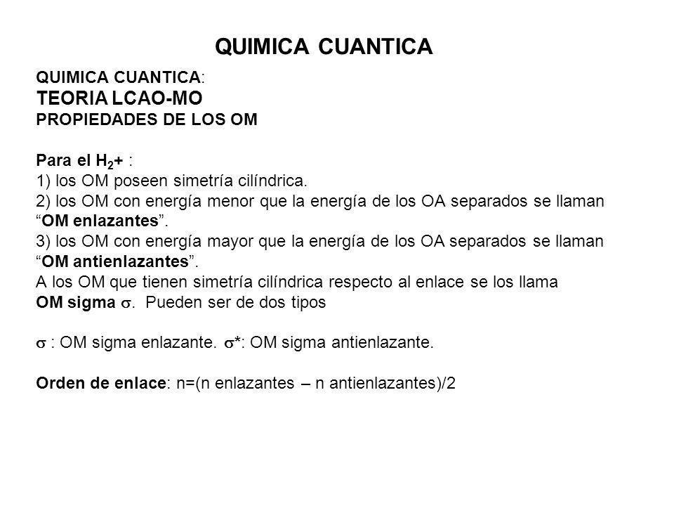 QUIMICA CUANTICA QUIMICA CUANTICA: TEORIA LCAO-MO PROPIEDADES DE LOS OM Para el H 2 + : 1) los OM poseen simetría cilíndrica. 2) los OM con energía me