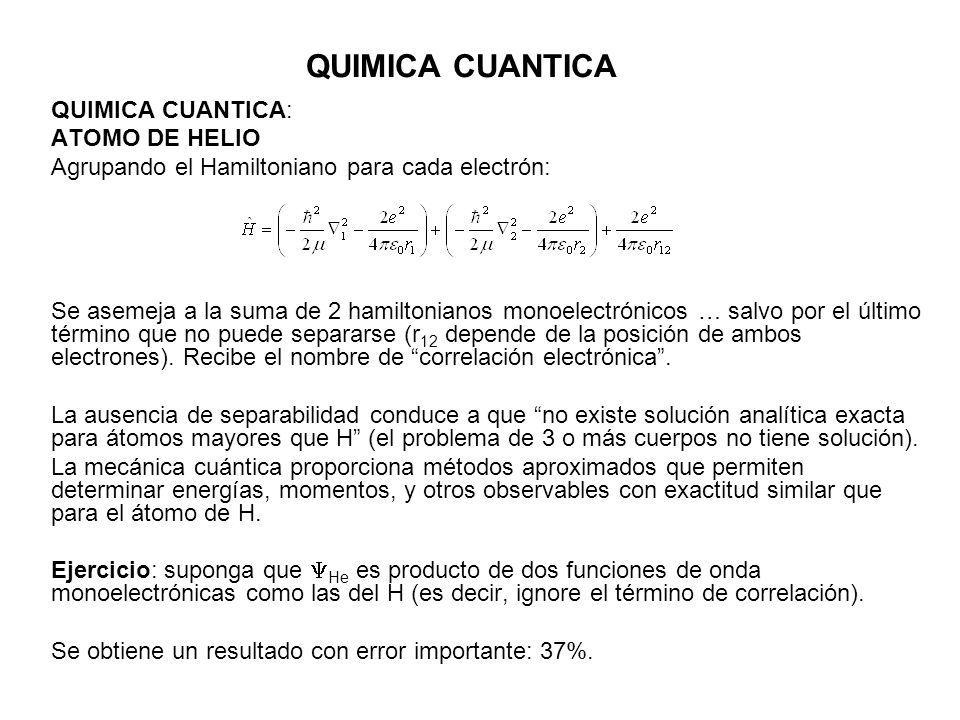QUIMICA CUANTICA QUIMICA CUANTICA: ATOMO DE HELIO Agrupando el Hamiltoniano para cada electrón: Se asemeja a la suma de 2 hamiltonianos monoelectrónic