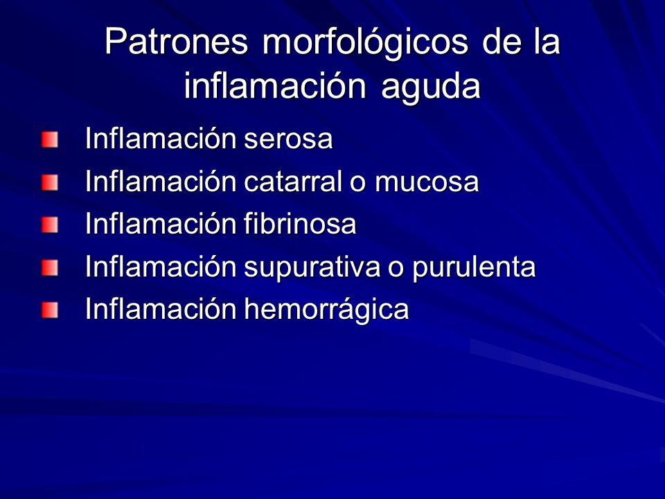 Patrones morfológicos de la inflamación aguda Inflamación serosa Inflamación catarral o mucosa Inflamación fibrinosa Inflamación supurativa o purulent